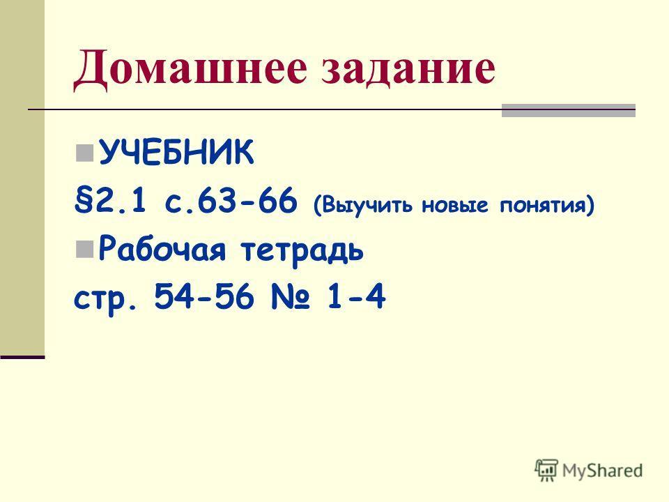 Домашнее задание УЧЕБНИК §2.1 с.63-66 (Выучить новые понятия) Рабочая тетрадь стр. 54-56 1-4