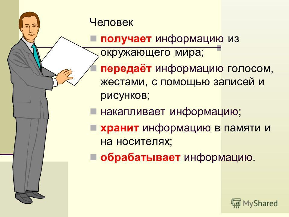 Человек получает информацию из окружающего мира; передаёт информацию голосом, жестами, с помощью записей и рисунков; накапливает информацию; хранит информацию в памяти и на носителях; обрабатывает информацию.