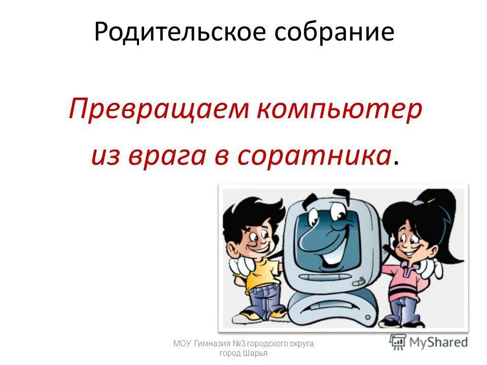 Родительское собрание Превращаем компьютер из врага в соратника. МОУ Гимназия 3 городского округа город Шарья