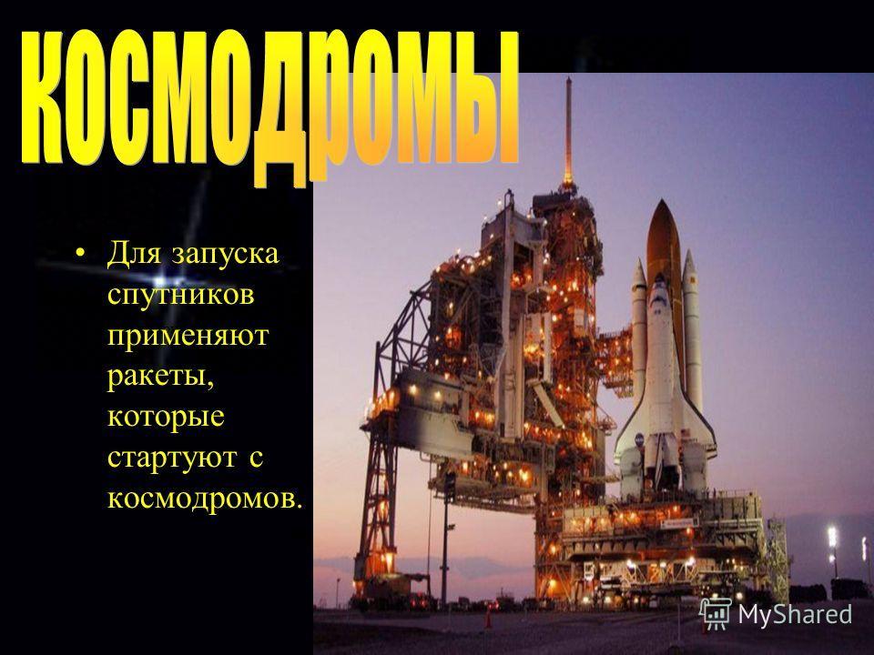Для запуска спутников применяют ракеты. Для запуска спутников применяют ракеты, которые стартуют с космодромов.
