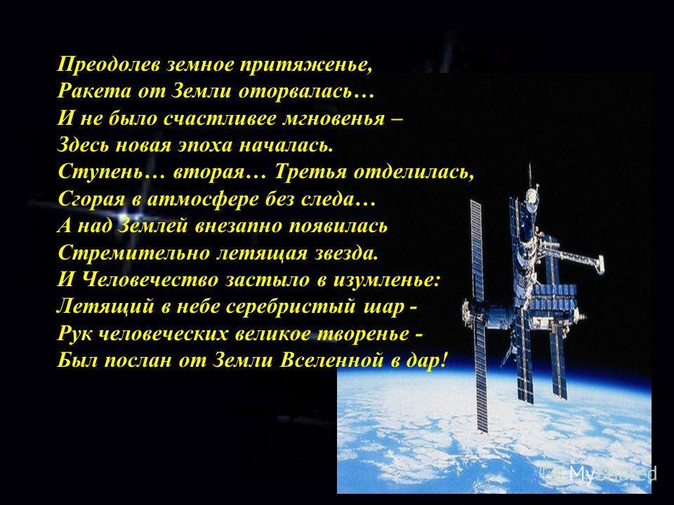 Преодолев земное притяженье, Ракета от Земли оторвалась… И не было счастливее мгновенья – Здесь новая эпоха началась. Ступень… вторая… Третья отделилась, Сгорая в атмосфере без следа… А над Землей внезапно появилась Стремительно летящая звезда. И Чел