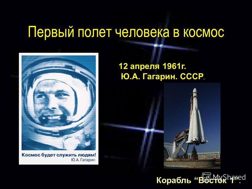 Первый полет человека в космос 12 апреля 1961г. Ю.А. Гагарин. СССР. Корабль Восток 1.