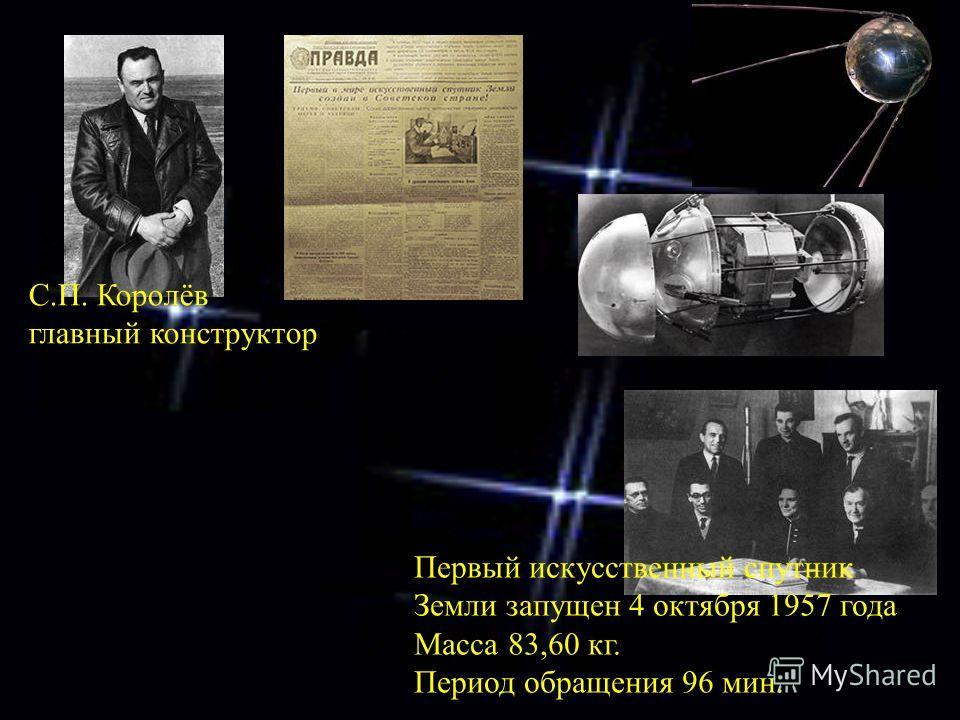 Первый искусственный спутник Земли запущен 4 октября 1957 года Масса 83,60 кг. Период обращения 96 мин. С.П. Королёв главный конструктор