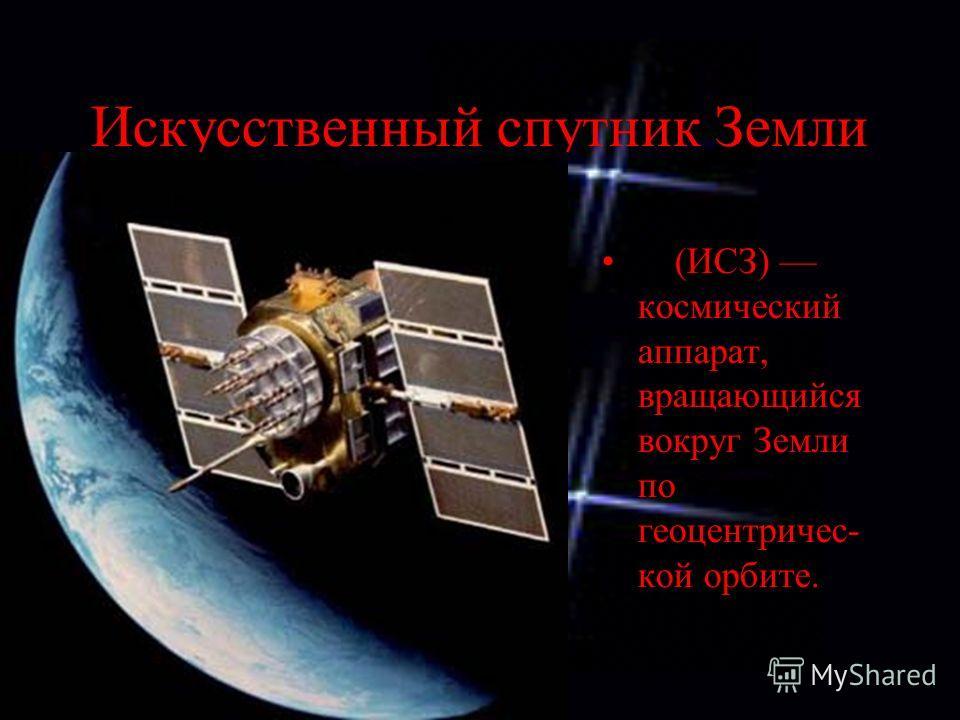 Искусственный спутник Земли (ИСЗ) космический аппарат, вращающийся вокруг Земли по геоцентричес- кой орбите.