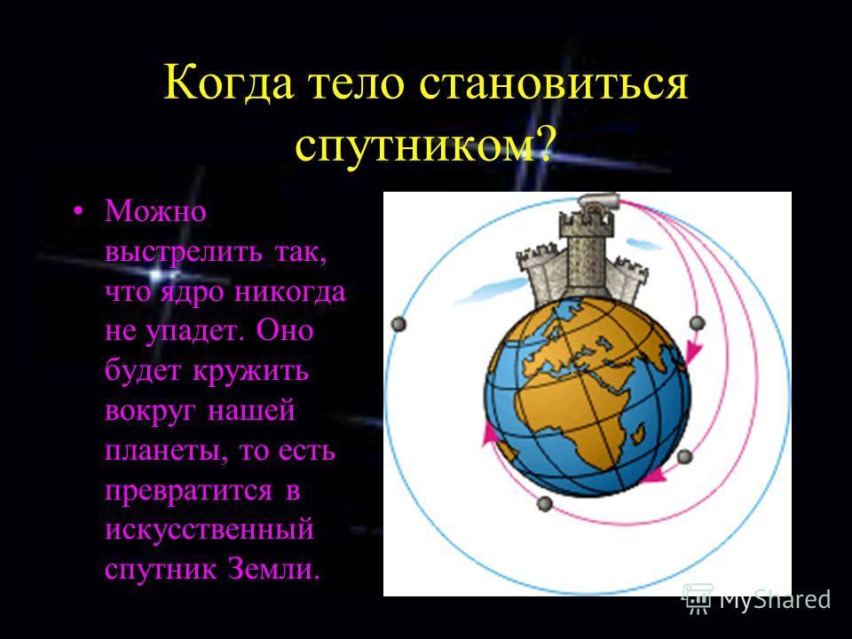 Когда тело становиться спутником? Можно выстрелить так, что ядро никогда не упадет. Оно будет кружить вокруг нашей планеты, то есть превратится в искусственный спутник Земли.