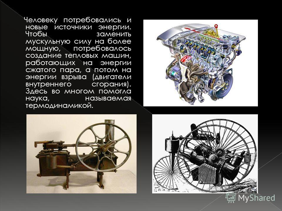 Человеку потребовались и новые источники энергии. Чтобы заменить мускульную силу на более мощную, потребовалось создание тепловых машин, работающих на энергии сжатого пара, а потом на энергии взрыва (двигатели внутреннего сгорания). Здесь во многом п