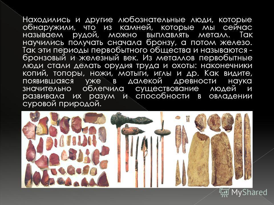 Находились и другие любознательные люди, которые обнаружили, что из камней, которые мы сейчас называем рудой, можно выплавлять металл. Так научились получать сначала бронзу, а потом железо. Так эти периоды первобытного общества и называются - бронзов