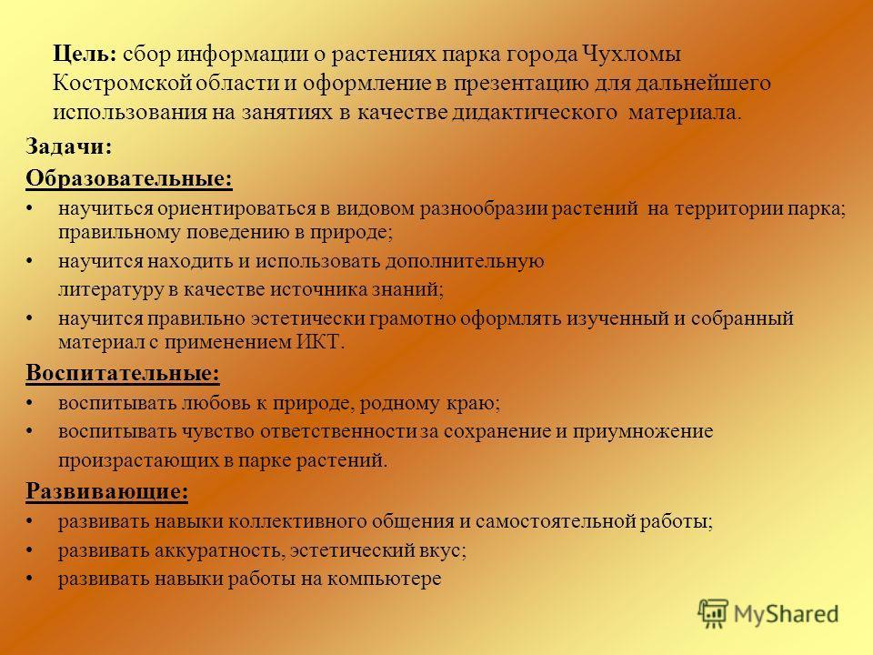 Цель: сбор информации о растениях парка города Чухломы Костромской области и оформление в презентацию для дальнейшего использования на занятиях в качестве дидактического материала. Задачи: Образовательные: научиться ориентироваться в видовом разнообр