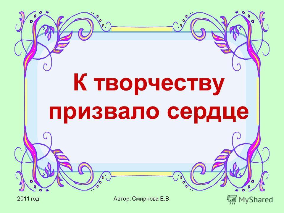 2011 годАвтор: Смирнова Е.В. К творчеству призвало сердце