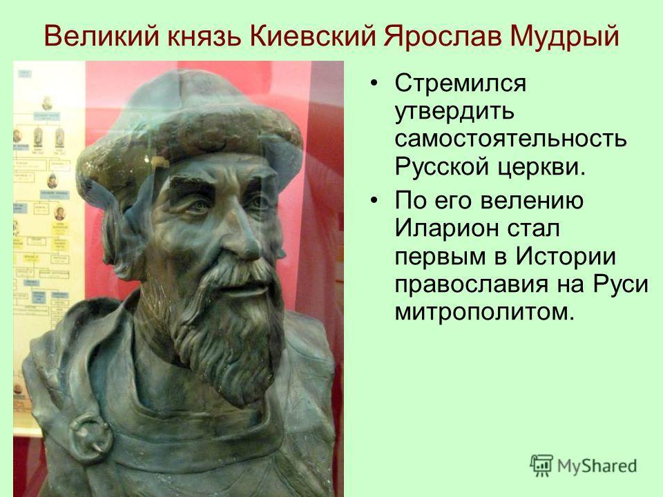 Великий князь Киевский Ярослав Мудрый Стремился утвердить самостоятельность Русской церкви. По его велению Иларион стал первым в Истории православия на Руси митрополитом.
