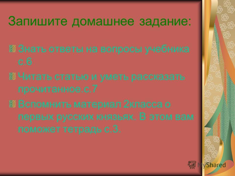 Запишите домашнее задание: Знать ответы на вопросы учебника с.6 Читать статью и уметь рассказать прочитанное.с.7 Вспомнить материал 2класса о первых русских князьях. В этом вам поможет тетрадь с.3.