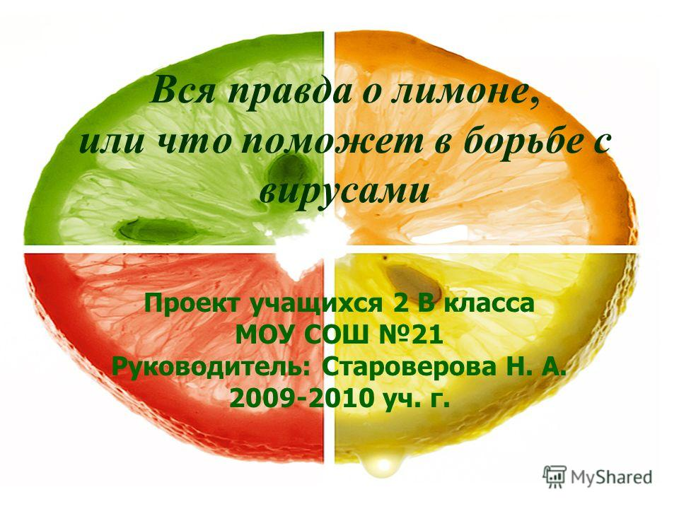 Вся правда о лимоне, или что поможет в борьбе с вирусами Проект учащихся 2 В класса МОУ СОШ 21 Руководитель: Староверова Н. А. 2009-2010 уч. г.