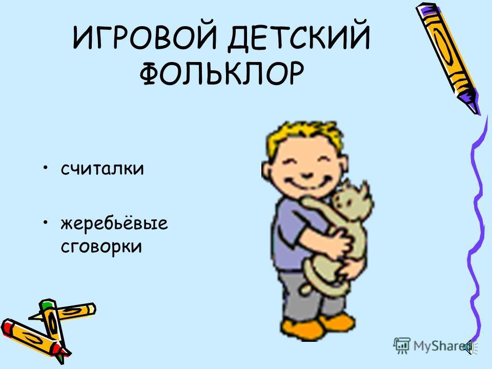 Бытовой детский фольклор детские народные песни заклички, приговорки прозвища, дразнилки Сказки Пословицы страшилки