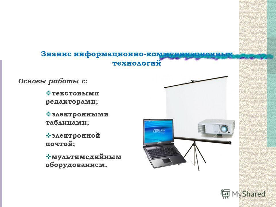 Основы работы с: текстовыми редакторами; электронными таблицами; электронной почтой; мультимедийным оборудованием. Знание информационно-коммуникационных технологий