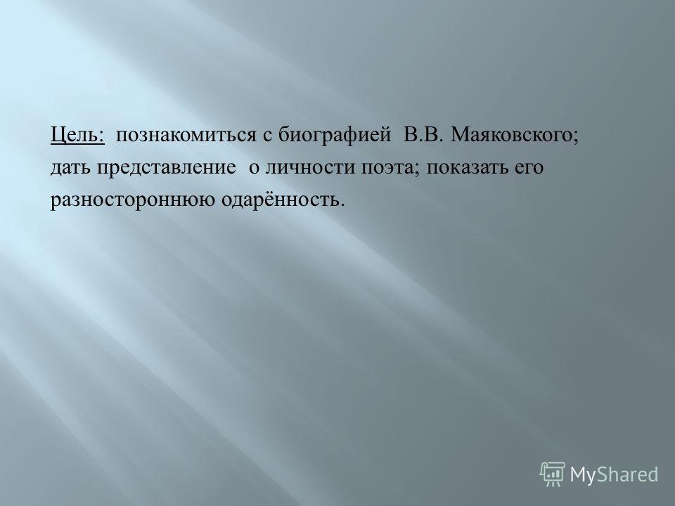 Цель: познакомиться с биографией В.В. Маяковского; дать представление о личности поэта; показать его разностороннюю одарённость.