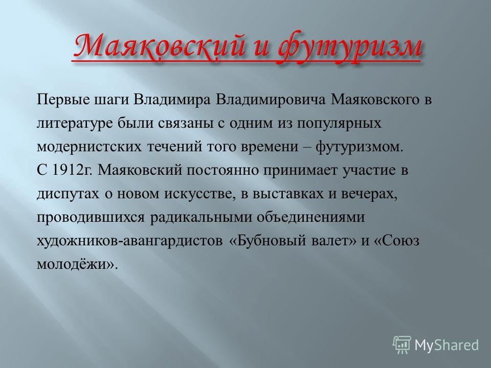 Первые шаги Владимира Владимировича Маяковского в литературе были связаны с одним из популярных модернистских течений того времени – футуризмом. С 1912г. Маяковский постоянно принимает участие в диспутах о новом искусстве, в выставках и вечерах, пров
