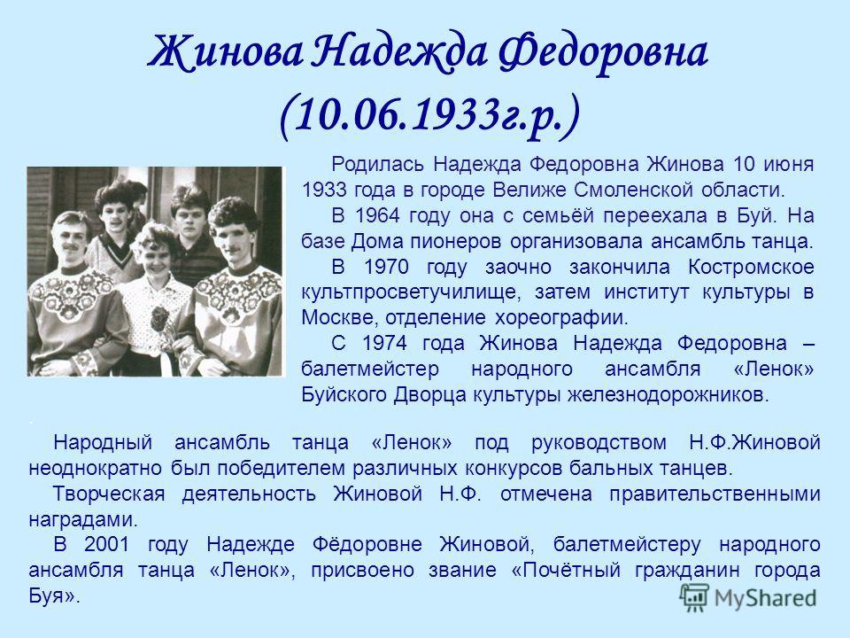 Жинова Надежда Федоровна (10.06.1933г.р.) Родилась Надежда Федоровна Жинова 10 июня 1933 года в городе Велиже Смоленской области. В 1964 году она с семьёй переехала в Буй. На базе Дома пионеров организовала ансамбль танца. В 1970 году заочно закончил