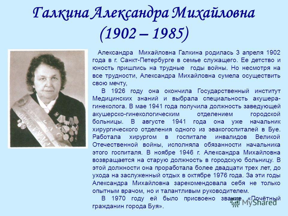 Галкина Александра Михайловна (1902 – 1985) Александра Михайловна Галкина родилась 3 апреля 1902 года в г. Санкт-Петербурге в семье служащего. Ее детство и юность пришлись на трудные годы войны. Но несмотря на все трудности, Александра Михайловна сум