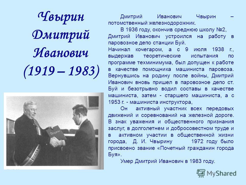 Чвырин Дмитрий Иванович (1919 – 1983) Дмитрий Иванович Чвырин – потомственный железнодорожник. В 1936 году, окончив среднюю школу 2, Дмитрий Иванович устроился на работу в паровозное депо станции Буй. Начинал кочегаром, а с 9 июля 1938 г., выдержав т