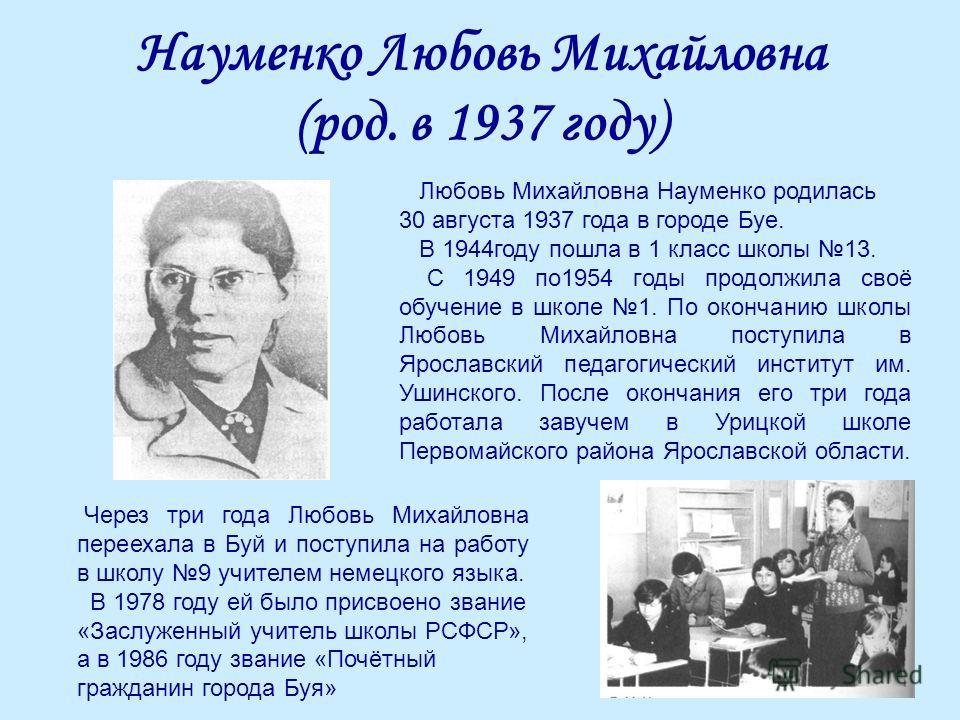 Науменко Любовь Михайловна (род. в 1937 году) Любовь Михайловна Науменко родилась 30 августа 1937 года в городе Буе. В 1944году пошла в 1 класс школы 13. С 1949 по1954 годы продолжила своё обучение в школе 1. По окончанию школы Любовь Михайловна пост