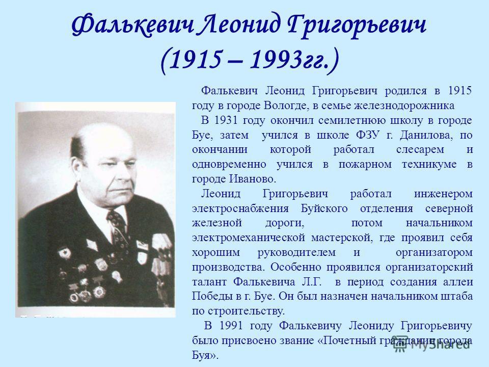 Фалькевич Леонид Григорьевич (1915 – 1993гг.) Фалькевич Леонид Григорьевич родился в 1915 году в городе Вологде, в семье железнодорожника В 1931 году окончил семилетнюю школу в городе Буе, затем учился в школе ФЗУ г. Данилова, по окончании которой ра