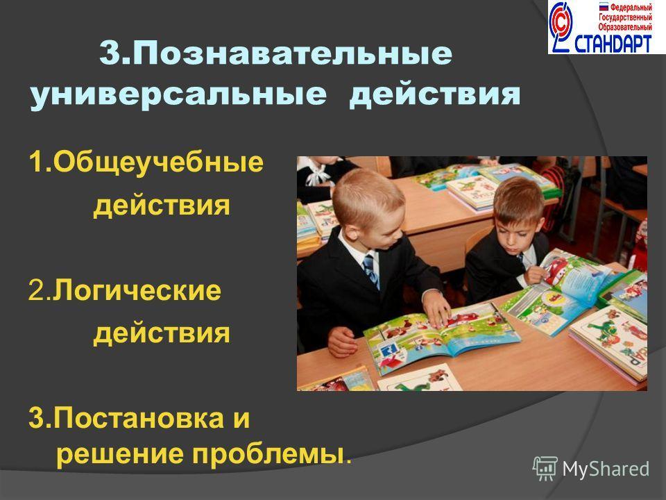 3.Познавательные универсальные действия 1.Общеучебные действия 2.Логические действия 3.Постановка и решение проблемы.
