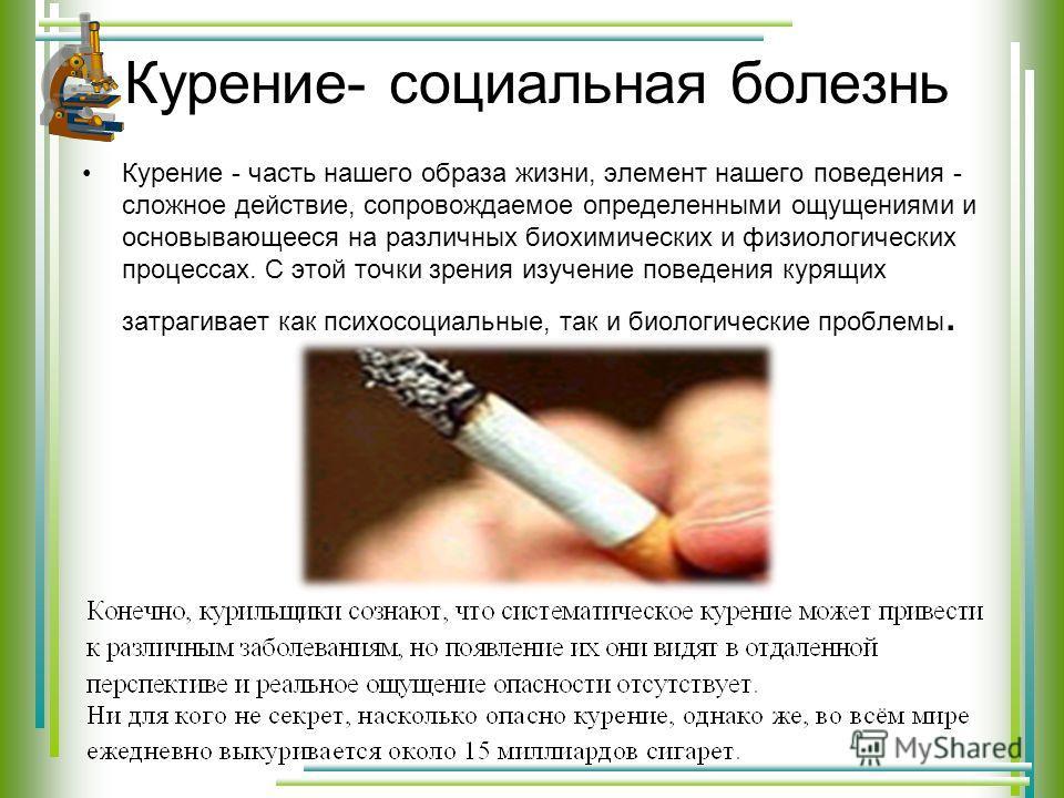 Курение- социальная болезнь Курение - часть нашего образа жизни, элемент нашего поведения - сложное действие, сопровождаемое определенными ощущениями и основывающееся на различных биохимических и физиологических процессах. С этой точки зрения изучени