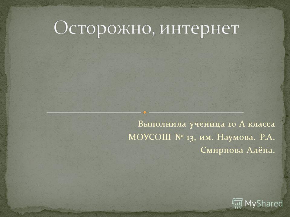 Выполнила ученица 10 А класса МОУСОШ 13, им. Наумова. Р.А. Смирнова Алёна.