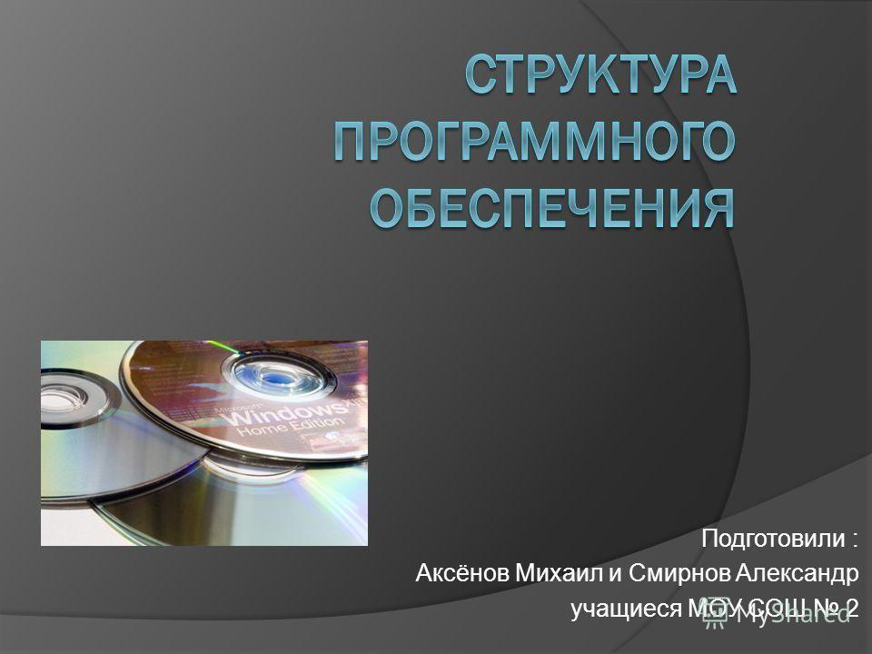 Подготовили : Аксёнов Михаил и Смирнов Александр учащиеся МОУ СОШ 2