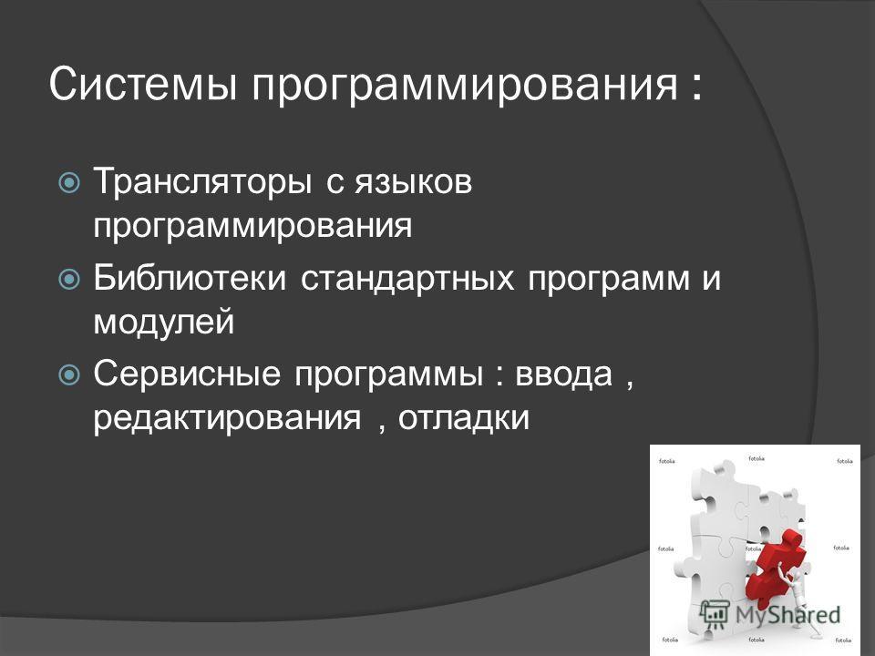 Системы программирования : Трансляторы с языков программирования Библиотеки стандартных программ и модулей Сервисные программы : ввода, редактирования, отладки