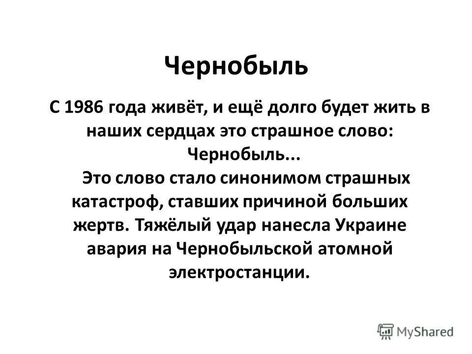 Чернобыль С 1986 года живёт, и ещё долго будет жить в наших сердцах это страшное слово: Чернобыль... Это слово стало синонимом страшных катастроф, ставших причиной больших жертв. Тяжёлый удар нанесла Украине авария на Чернобыльской атомной электроста