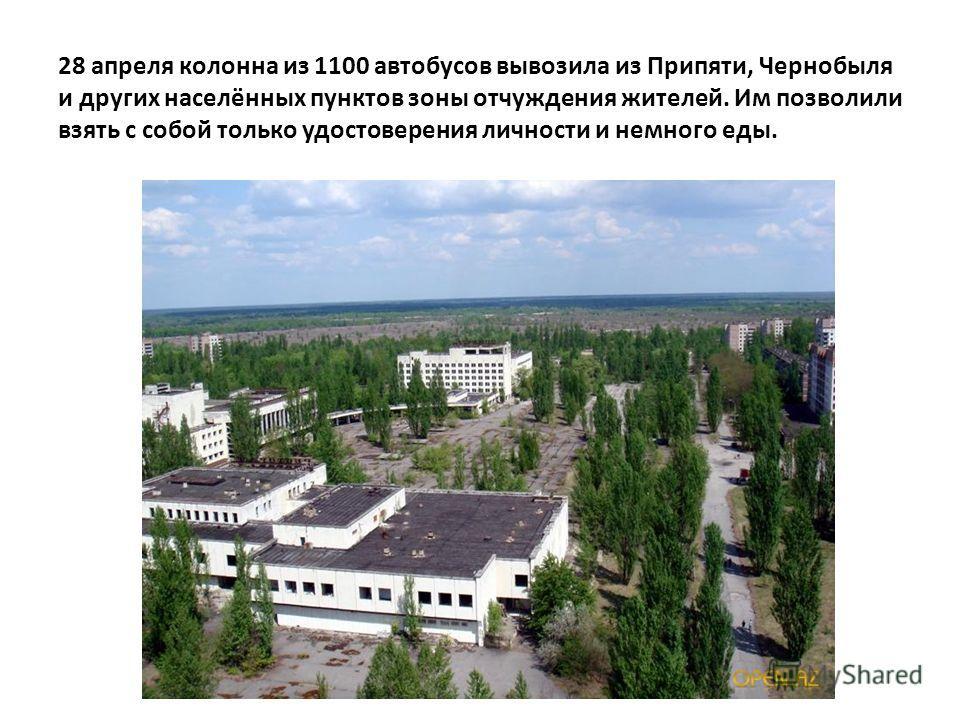 28 апреля колонна из 1100 автобусов вывозила из Припяти, Чернобыля и других населённых пунктов зоны отчуждения жителей. Им позволили взять с собой только удостоверения личности и немного еды.