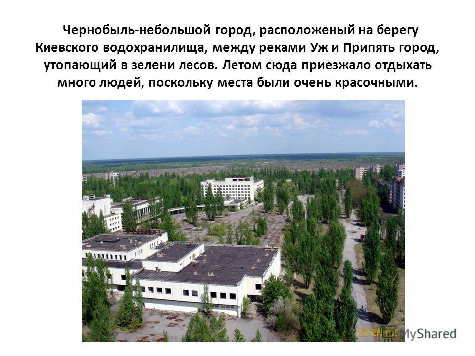 Чернобыль-небольшой город, расположеный на берегу Киевского водохранилища, между реками Уж и Припять город, утопающий в зелени лесов. Летом сюда приезжало отдыхать много людей, поскольку места были очень красочными.