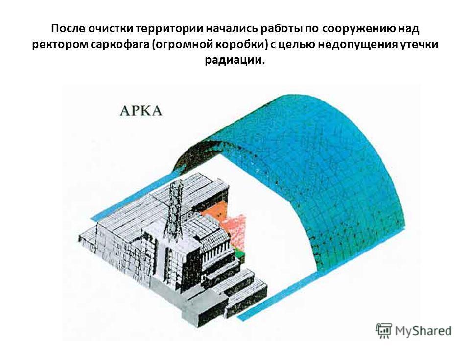 После очистки территории начались работы по сооружению над ректором саркофага (огромной коробки) с целью недопущения утечки радиации.