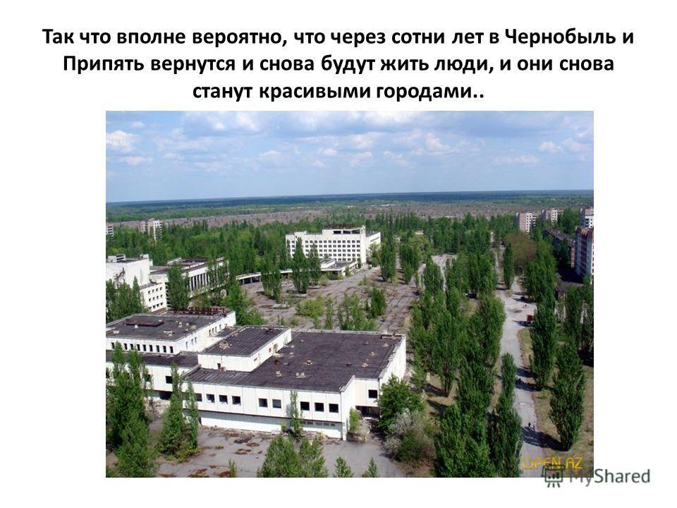 Так что вполне вероятно, что через сотни лет в Чернобыль и Припять вернутся и снова будут жить люди, и они снова станут красивыми городами..