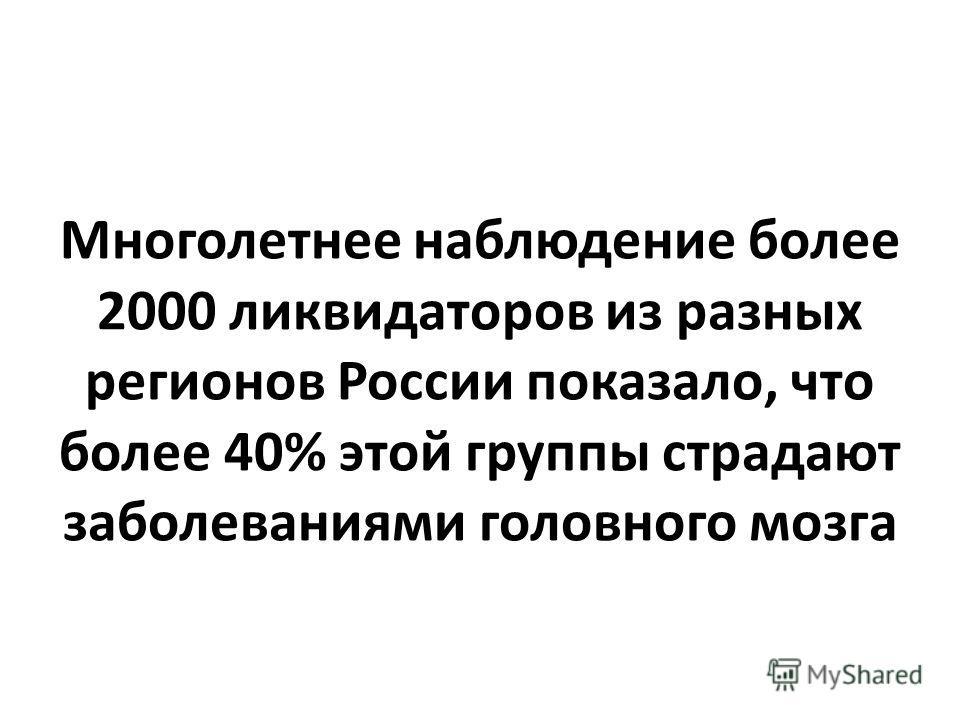 Многолетнее наблюдение более 2000 ликвидаторов из разных регионов России показало, что более 40% этой группы страдают заболеваниями головного мозга