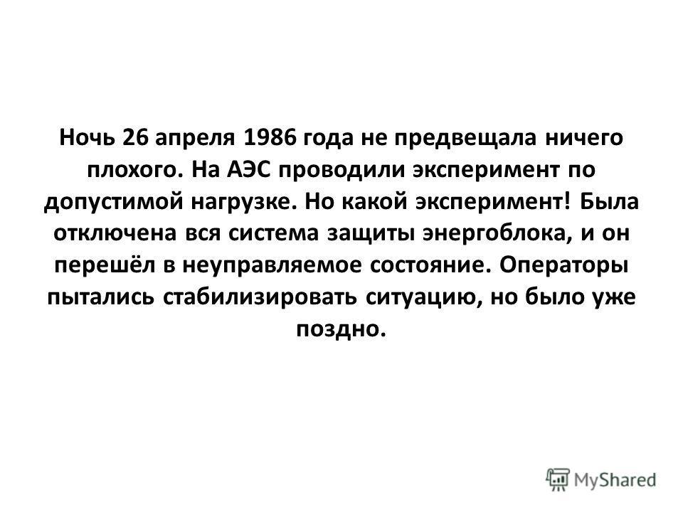 Ночь 26 апреля 1986 года не предвещала ничего плохого. На АЭС проводили эксперимент по допустимой нагрузке. Но какой эксперимент! Была отключена вся система защиты энергоблока, и он перешёл в неуправляемое состояние. Операторы пытались стабилизироват