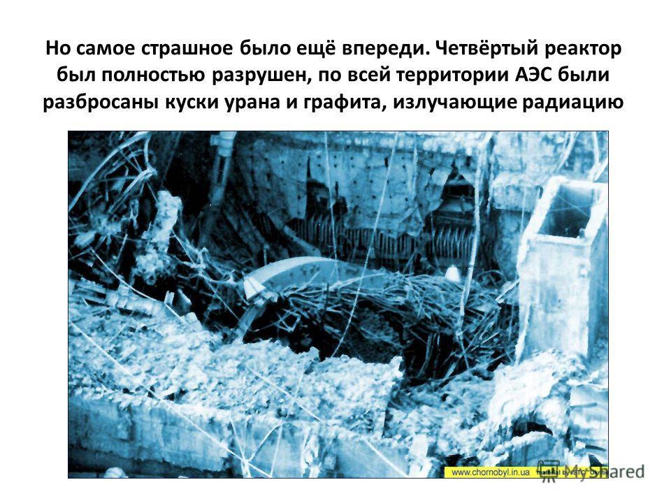 Но самое страшное было ещё впереди. Четвёртый реактор был полностью разрушен, по всей территории АЭС были разбросаны куски урана и графита, излучающие радиацию