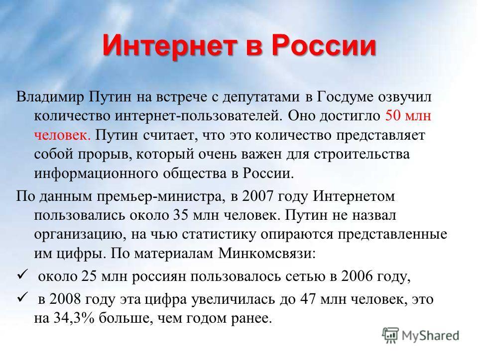 Интернет в России Владимир Путин на встрече с депутатами в Госдуме озвучил количество интернет-пользователей. Оно достигло 50 млн человек. Путин считает, что это количество представляет собой прорыв, который очень важен для строительства информационн