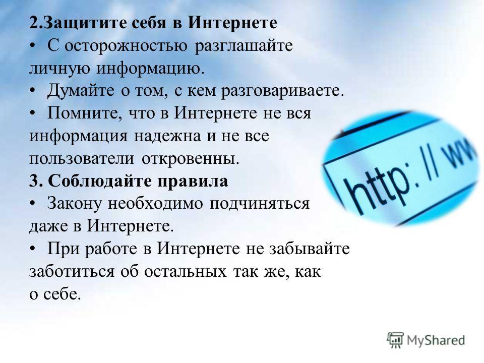 2.Защитите себя в Интернете С осторожностью разглашайте личную информацию. Думайте о том, с кем разговариваете. Помните, что в Интернете не вся информация надежна и не все пользователи откровенны. 3. Соблюдайте правила Закону необходимо подчиняться д