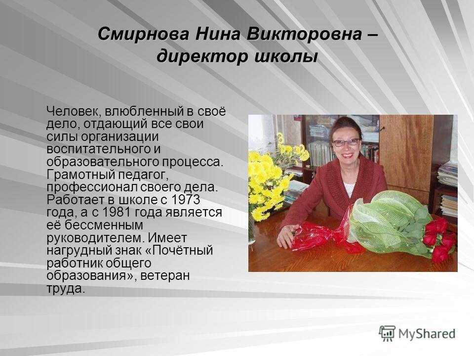 Смирнова Нина Викторовна – директор школы Человек, влюбленный в своё дело, отдающий все свои силы организации воспитательного и образовательного процесса. Грамотный педагог, профессионал своего дела. Работает в школе с 1973 года, а с 1981 года являет