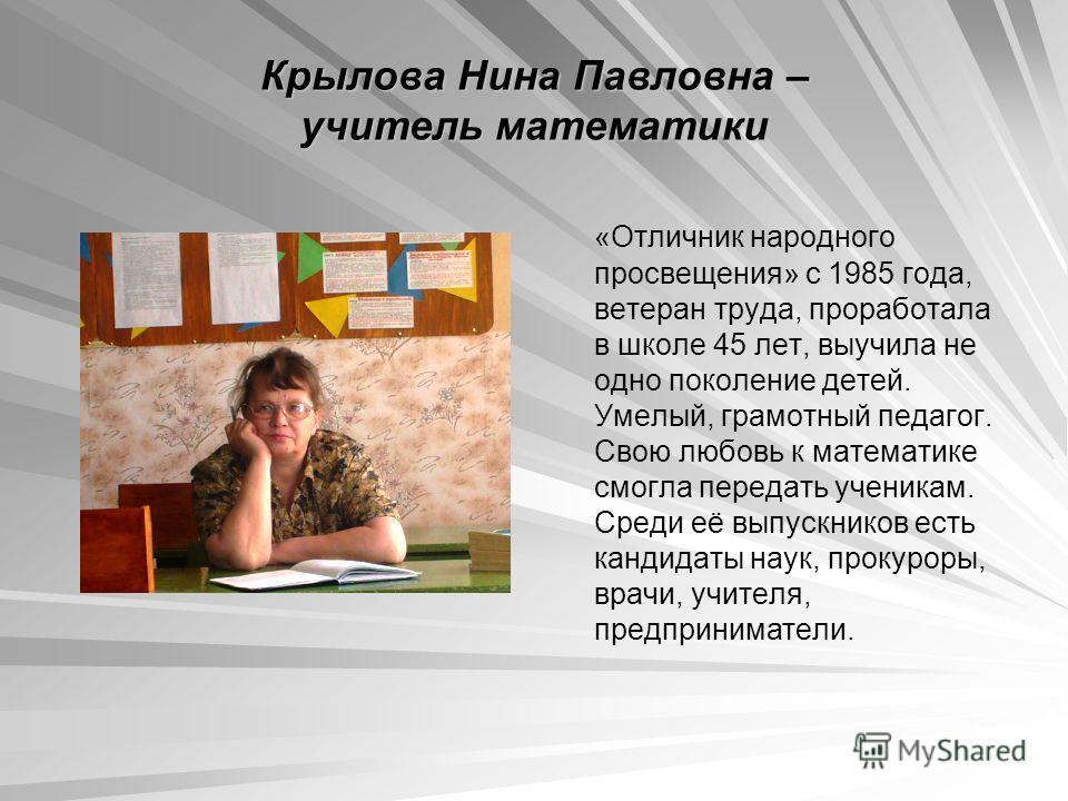 Крылова Нина Павловна – учитель математики «Отличник народного просвещения» с 1985 года, ветеран труда, проработала в школе 45 лет, выучила не одно поколение детей. Умелый, грамотный педагог. Свою любовь к математике смогла передать ученикам. Среди е