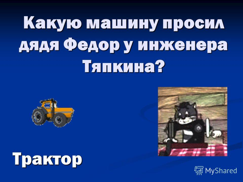 Какую машину просил дядя Федор у инженера Тяпкина? Трактор