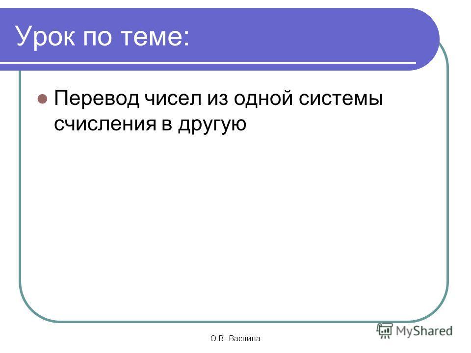 О.В. Васнина Урок по теме: Перевод чисел из одной системы счисления в другую