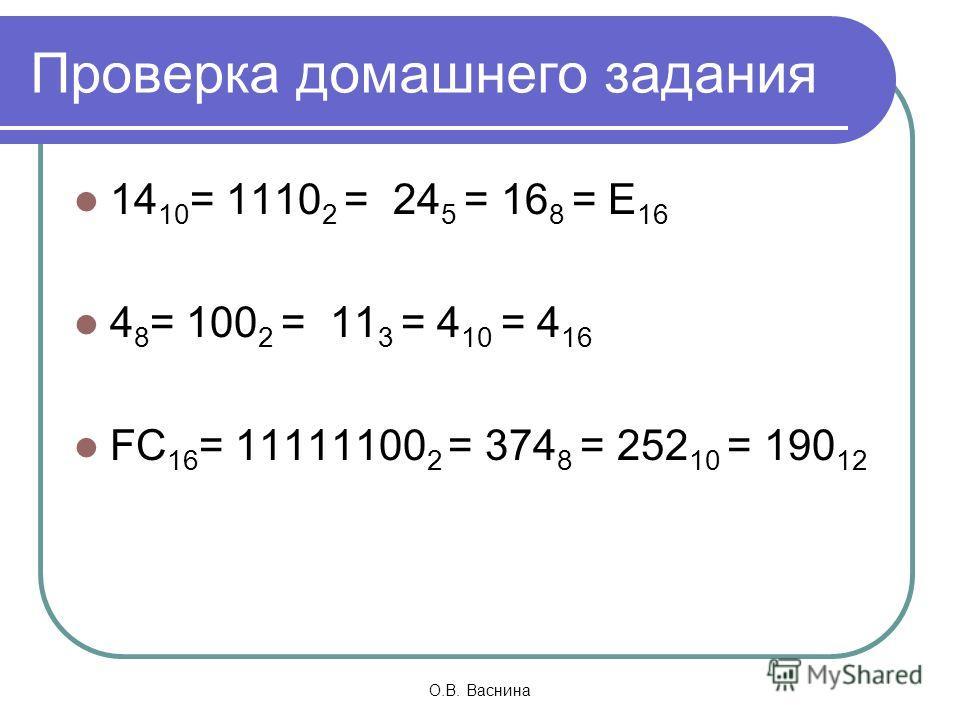 О.В. Васнина Проверка домашнего задания 14 10 = 1110 2 = 24 5 = 16 8 = E 16 4 8 = 100 2 = 11 3 = 4 10 = 4 16 FC 16 = 11111100 2 = 374 8 = 252 10 = 190 12