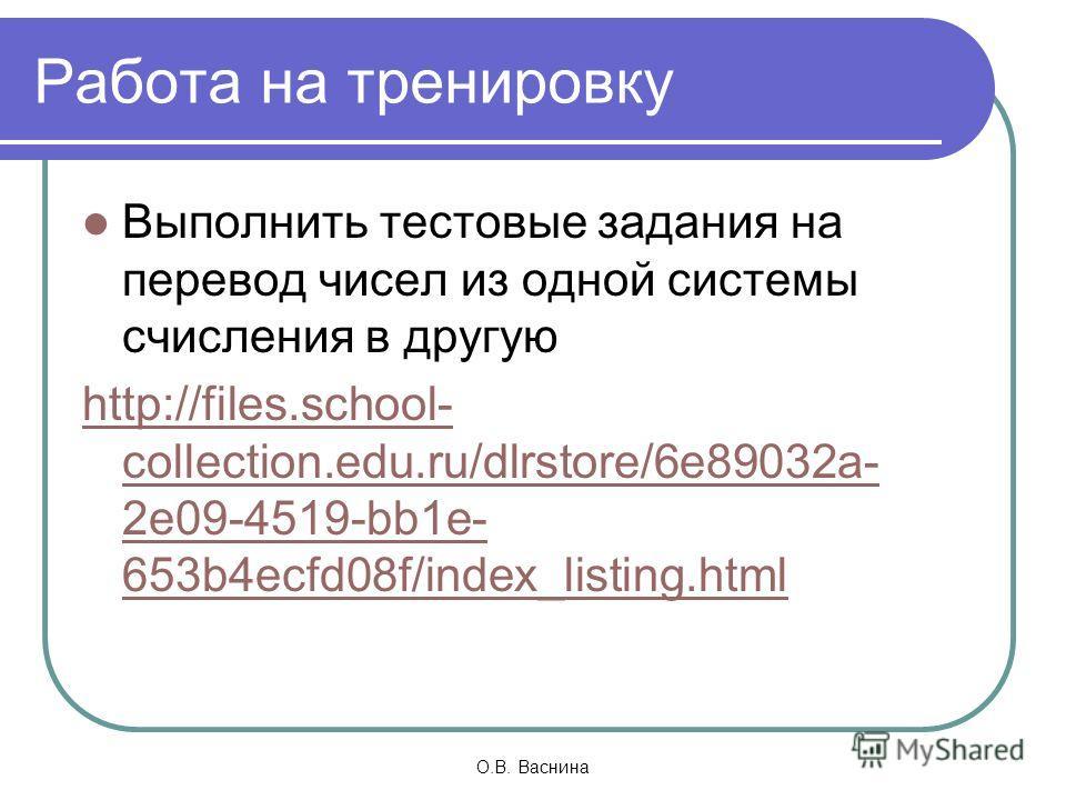 О.В. Васнина Работа на тренировку Выполнить тестовые задания на перевод чисел из одной системы счисления в другую http://files.school- collection.edu.ru/dlrstore/6e89032a- 2e09-4519-bb1e- 653b4ecfd08f/index_listing.html