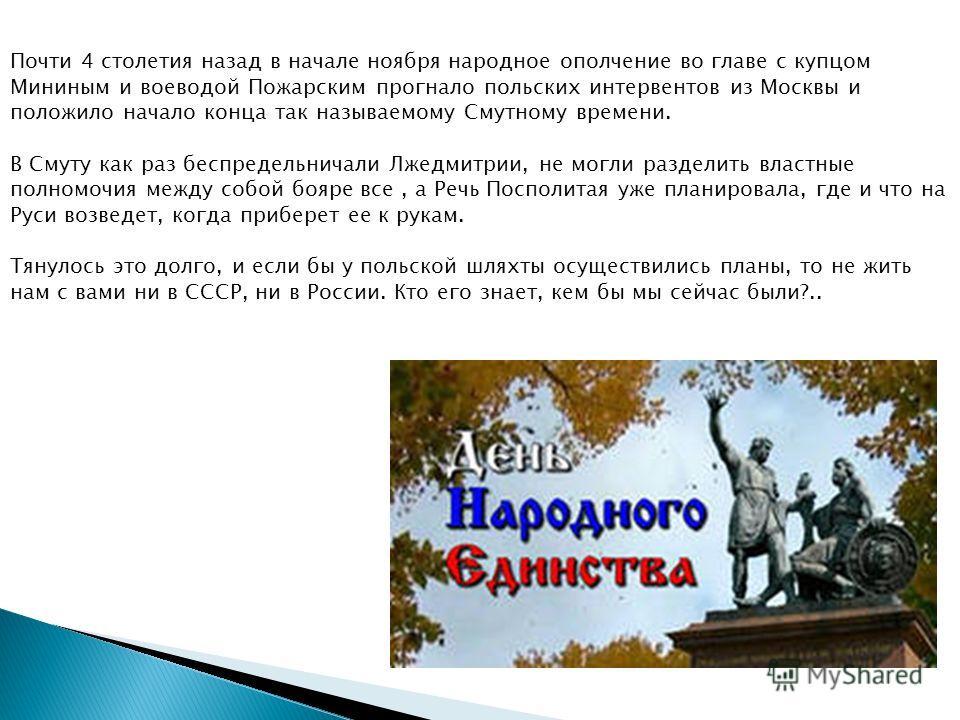 Почти 4 столетия назад в начале ноября народное ополчение во главе с купцом Мининым и воеводой Пожарским прогнало польских интервентов из Москвы и положило начало конца так называемому Смутному времени. В Смуту как раз беспредельничали Лжедмитрии, не