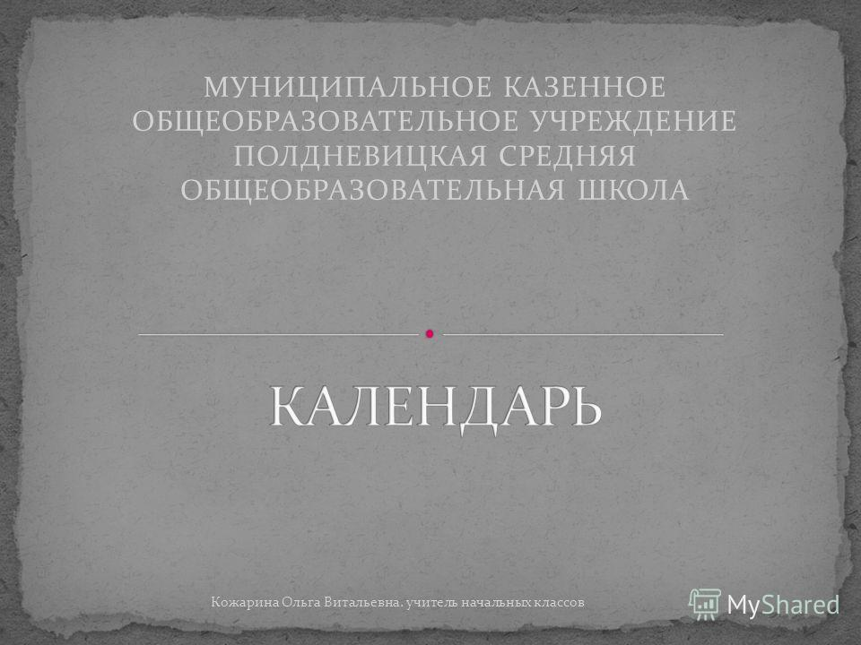 МУНИЦИПАЛЬНОЕ КАЗЕННОЕ ОБЩЕОБРАЗОВАТЕЛЬНОЕ УЧРЕЖДЕНИЕ ПОЛДНЕВИЦКАЯ СРЕДНЯЯ ОБЩЕОБРАЗОВАТЕЛЬНАЯ ШКОЛА Кожарина Ольга Витальевна. учитель начальных классов