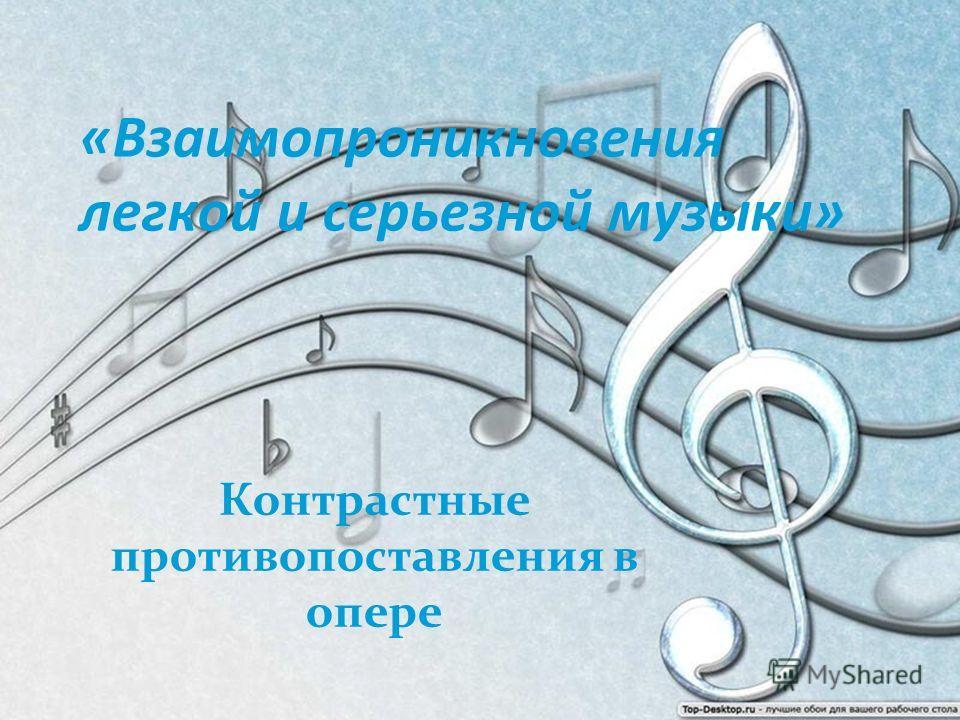 «Взаимопроникновения легкой и серьезной музыки» Контрастные противопоставления в опере