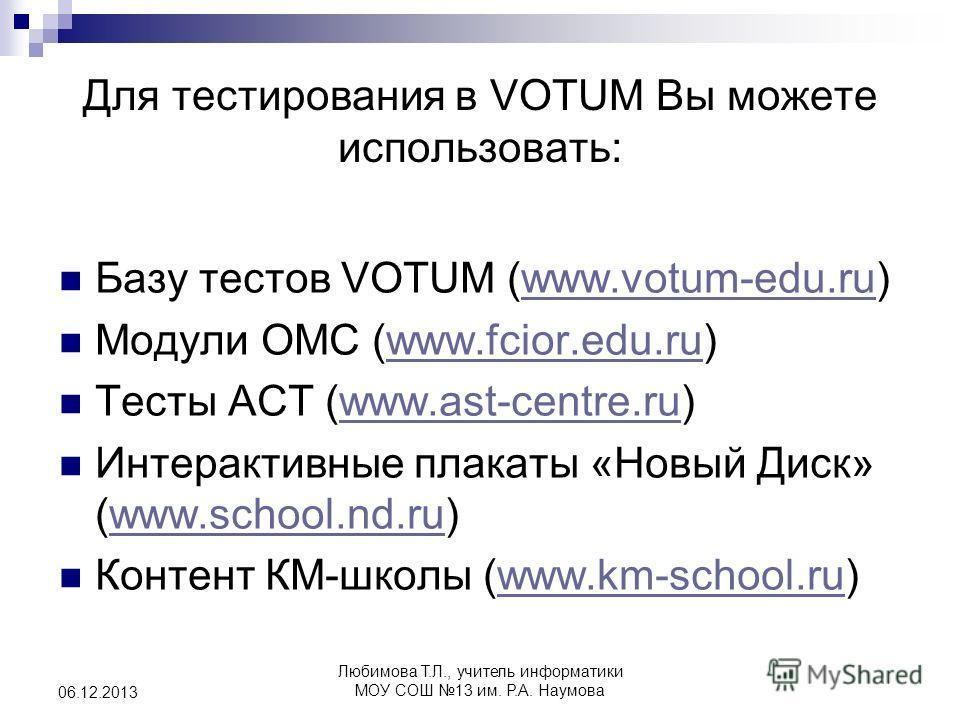 Для тестирования в VOTUM Вы можете использовать: Базу тестов VOTUM (www.votum-edu.ru)www.votum-edu.ru Модули ОМС (www.fcior.edu.ru)www.fcior.edu.ru Тесты АСТ (www.ast-centre.ru)www.ast-centre.ru Интерактивные плакаты «Новый Диск» (www.school.nd.ru)ww